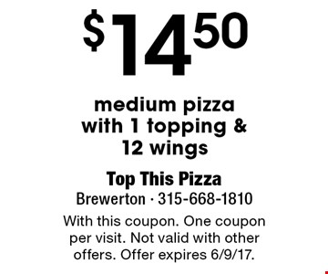 $14.50 medium pizza with 1 topping & 12 wings. With this coupon. One coupon per visit. Not valid with other offers. Offer expires 6/9/17.