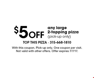 $5 Off any large 2-topping pizza (pick-up only). With this coupon. Pick-up only. One coupon per visit. Not valid with other offers. Offer expires 7/7/17.