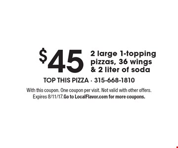 $45 2 large 1-topping pizzas, 36 wings & 2 liter of soda. With this coupon. One coupon per visit. Not valid with other offers. Expires 8/11/17. Go to LocalFlavor.com for more coupons.