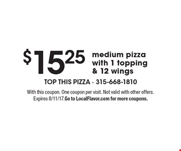 $15.25 medium pizza with 1 topping & 12 wings. With this coupon. One coupon per visit. Not valid with other offers. Expires 8/11/17. Go to LocalFlavor.com for more coupons.