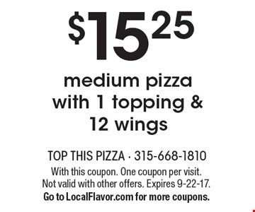 $15.25 medium pizza with 1 topping & 12 wings. With this coupon. One coupon per visit. Not valid with other offers. Expires 9-22-17.Go to LocalFlavor.com for more coupons.