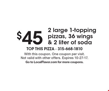 $45 2 large 1-topping pizzas, 36 wings & 2 liter of soda. With this coupon. One coupon per visit. Not valid with other offers. Expires 10-27-17.Go to LocalFlavor.com for more coupons.