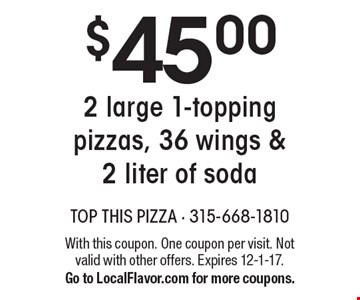 $45.00 for 2 large 1-topping pizzas, 36 wings & 2 liter of soda. With this coupon. One coupon per visit. Not valid with other offers. Expires 12-1-17. Go to LocalFlavor.com for more coupons.