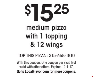 $15.25 for a medium pizza with 1 topping & 12 wings. With this coupon. One coupon per visit. Not valid with other offers. Expires 12-1-17. Go to LocalFlavor.com for more coupons.