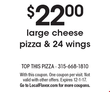 $22.00 for a large cheese pizza & 24 wings. With this coupon. One coupon per visit. Not valid with other offers. Expires 12-1-17. Go to LocalFlavor.com for more coupons.