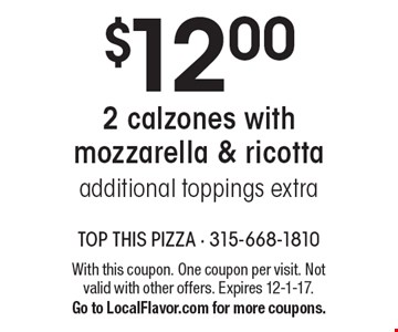 $12.00 for 2 calzones with mozzarella & ricotta. Additional toppings extra. With this coupon. One coupon per visit. Not valid with other offers. Expires 12-1-17. Go to LocalFlavor.com for more coupons.