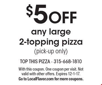 $5 off any large 2-topping pizza (pick-up only). With this coupon. One coupon per visit. Not valid with other offers. Expires 12-1-17. Go to LocalFlavor.com for more coupons.