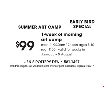 Summer art camp. Early Bird Special. $99 1-week of morning art camp. Mmon-Fri 9:30am-12noon. Ages 5-10. Reg. $150. Valid for weeks in June, July & August. With this coupon. Not valid with other offers or prior purchases. Expires 4/30/17.