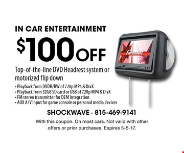 $100 Off Top-of-the-line DVD Headrest system or motorized flip down IN CAR ENTERTAINMENT- Playback from DVDR/RW of 720p MP4 & DivX- Playback from 32GB SD card or USB of 720p MP4 & DivX- FM stereo transmitter for DEM Integration- AUX A/V Input for game console or personal media devices. With this coupon. On most cars. Not valid with other offers or prior purchases. Expires 5-5-17.