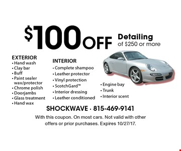 $100 Off Detailing of $250 or more. EXTERIOR- Hand wash - Clay bar - Buff - Paint sealer wax/protector - Chrome polish - Doorjambs - Glass treatment - Hand wax. INTERIOR- Complete shampoo - Leather protector - Vinyl protection - ScotchGard - Interior dressing - Leather conditioned - Engine bay - Trunk - Interior scent. With this coupon. On most cars. Not valid with other offers or prior purchases. Expires 10/27/17.