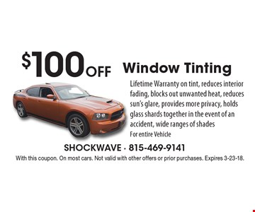 $100 Off Window Tinting Lifetime Warranty on tint, reduces interior fading, blocks out unwanted heat, reduces sun's glare, provides more privacy, holds glass shards together in the event of an accident, wide ranges of shades For entire Vehicle. With this coupon. On most cars. Not valid with other offers or prior purchases. Expires 3-23-18.