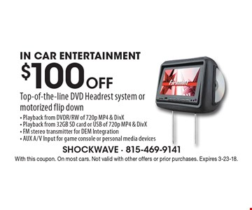 $100 Off Top-of-the-line DVD Headrest system or motorized flip downIN CAR ENTERTAINMENT- Playback from DVDR/RW of 720p MP4 & DivX- Playback from 32GB SD card or USB of 720p MP4 & DivX- FM stereo transmitter for DEM Integration- AUX A/V Input for game console or personal media devices. With this coupon. On most cars. Not valid with other offers or prior purchases. Expires 3-23-18.