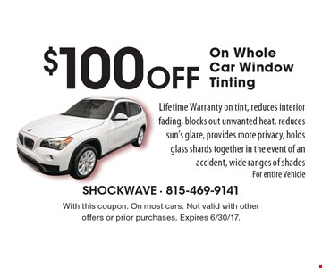 $100 Off On Whole Car Window Tinting. Lifetime Warranty on tint, reduces interior fading, blocks out unwanted heat, reduces sun's glare, provides more privacy, holds glass shards together in the event of an accident, wide ranges of shades For entire Vehicle. With this coupon. On most cars. Not valid with other offers or prior purchases. Expires 6/30/17.