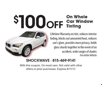 $100 Off On Whole Car Window Tinting Lifetime Warranty on tint, reduces interior fading, blocks out unwanted heat, reduces sun's glare, provides more privacy, holds glass shards together in the event of an accident, wide ranges of shades For entire Vehicle. With this coupon. On most cars. Not valid with other offers or prior purchases. Expires 8/11/17.