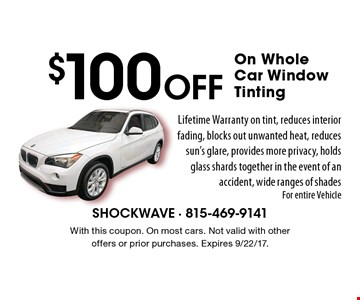 $100 off on whole car window tinting. Lifetime warranty on tint, reduces interior fading, blocks out unwanted heat, reduces sun's glare, provides more privacy, holds glass shards together in the event of an accident, wide ranges of shades For entire vehicle. With this coupon. On most cars. Not valid with other offers or prior purchases. Expires 9/22/17.