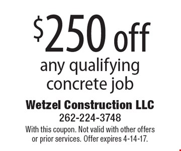 $250 off any qualifying concrete job. With this coupon. Not valid with other offers or prior services. Offer expires 4-14-17.