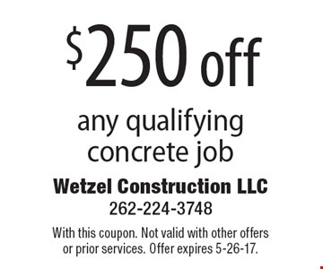 $250 off any qualifying concrete job. With this coupon. Not valid with other offers or prior services. Offer expires 5-26-17.