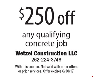 $250 off any qualifying concrete job. With this coupon. Not valid with other offers or prior services. Offer expires 6/30/17.
