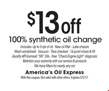 $13 off 100% synthetic oil change. Includes: Up to 5 qts of oil. New oil filter. Lube chassis. Wash windshield. Vacuum. Tires checked. 14-point check & fill. Quality API licensed