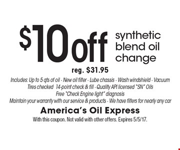 $10 off synthetic blend oil change. Reg. $31.95. Includes: Up to 5 qts of oil. New oil filter. Lube chassis. Wash windshield. Vacuum. Tires checked. 14-point check & fill. Quality API licensed