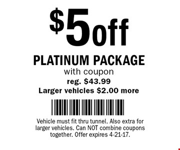 $5 off Platinum Package with coupon. Reg. $43.99. Larger vehicles $2.00 more. Vehicle must fit thru tunnel. Also extra for larger vehicles. Can not combine coupons together. Offer expires 4-21-17.