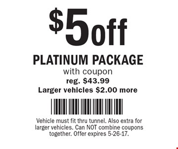 $5 off Platinum Package. With coupon. Reg. $43.99. Larger vehicles $2.00 more. Vehicle must fit thru tunnel. Also extra for larger vehicles. Can NOT combine coupons together. Offer expires 5-26-17.