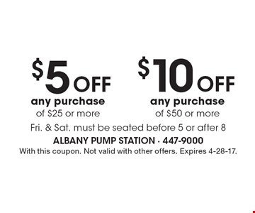 $5 off any purchase of $25 or more OR $10 off any purchase of $50 or more. Fri. & Sat. Must be seated before 5 or after 8. With this coupon. Not valid with other offers. Expires 4-28-17.