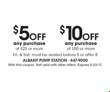 $5 off any purchase of $25 or more or $10 off any purchase of $50 or more. Fri. & Sat.. Must be seated before 5 or after 8. With this coupon. Not valid with other offers. Expires 6-23-17.