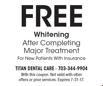 Free Whitening After Completing Major Treatment For New Patients With Insurance. With this coupon. Not valid with other offers or prior services. Expires 7-31-17.
