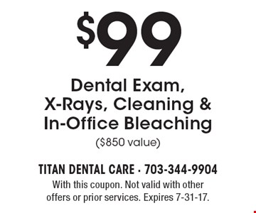 $99 Dental Exam, X-Rays, Cleaning & In-Office Bleaching ($850 value). With this coupon. Not valid with other offers or prior services. Expires 7-31-17.