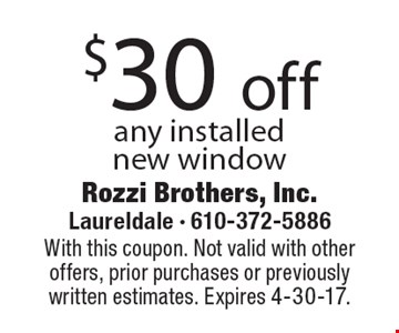 $30 off any installed new window. With this coupon. Not valid with other offers, prior purchases or previously written estimates. Expires 4-30-17.