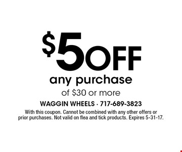 $5 off any purchase of $30 or more. With this coupon. Cannot be combined with any other offers or prior purchases. Not valid on flea and tick products. Expires 5-31-17.