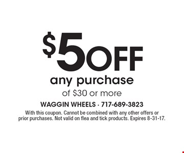 $5 off any purchase of $30 or more. With this coupon. Cannot be combined with any other offers or prior purchases. Not valid on flea and tick products. Expires 8-31-17.