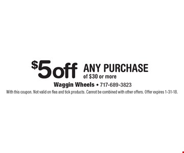$5 off any purchase of $30 or more. With this coupon. Not valid on flea and tick products. Cannot be combined with other offers. Offer expires 1-31-18.