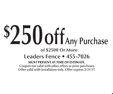 $250 off any purchase of $2500 Or More. MUST PRESENT AT TIME OF ESTIMATE. Coupon not valid with other offers or prior purchases. Offer valid with installation only. Offer expires 3/31/17.