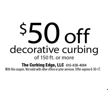 $50 off decorative curbing of 150 ft. or more. With this coupon. Not valid with other offers or prior services. Offer expires 6-30-17.