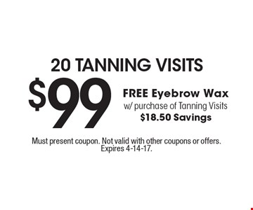 20 Tanning Visits. $99 FREE Eyebrow Wax w/ purchase of Tanning Visits $18.50 Savings. Must present coupon. Not valid with other coupons or offers. Expires 4-14-17.