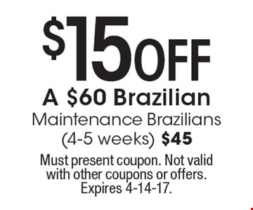 $15 Off A $60 Brazilian Maintenance Brazilians (4-5 weeks) $45. Must present coupon. Not valid with other coupons or offers. Expires 4-14-17.