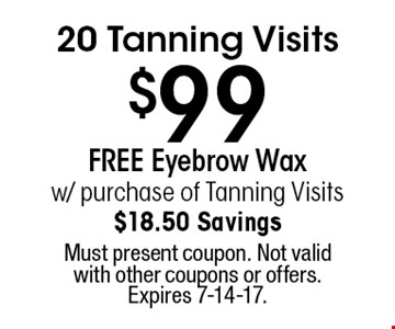 $99 20 Tanning Visits. FREE Eyebrow Wax w/ purchase of Tanning Visits. $18.50 Savings. Must present coupon. Not valid with other coupons or offers. Expires 7-14-17.