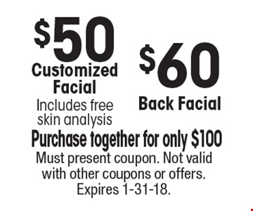 $50 Customized Facial. Includes free skin analysis. $60 Back Facial. Purchase together for only $100. Must present coupon. Not valid with other coupons or offers. Expires 1-31-18.