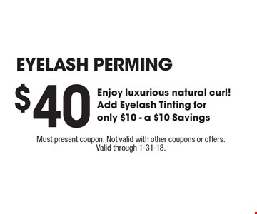 EYELASH PERMING. $40 Enjoy luxurious natural curl!. Add Eyelash Tinting for only $10. A $10 Savings. Must present coupon. Not valid with other coupons or offers. Valid through 1-31-18.