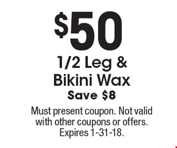 $50. 1/2 Leg & Bikini Wax. Save $8. Must present coupon. Not valid with other coupons or offers. Expires 1-31-18.
