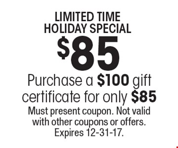LIMITED TIME HOLIDAY SPECIAL. $85. Purchase a $100 gift certificate for only $85. Must present coupon. Not valid with other coupons or offers. Expires 12-31-17.