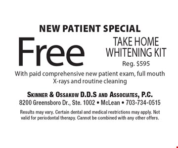 New Patient Special. Free Take Home Whitening Kit With paid comprehensive new patient exam, full mouth X-rays and routine cleaning. Reg. $595 . Results may vary. Certain dental and medical restrictions may apply. Not valid for periodontal therapy. Cannot be combined with any other offers.
