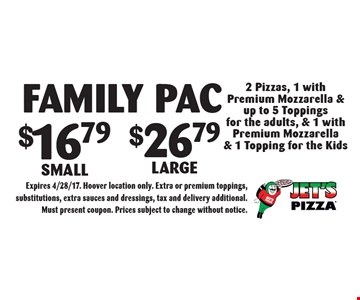 Family Pac $16.79 Small $26.79 Large 2 Pizzas, 1 with Premium Mozzarella & up to 5 Toppings for the adults, & 1 with Premium Mozzarella & 1 Topping for the Kids. Expires 4/28/17. Hoover location only. Extra or premium toppings, substitutions, extra sauces and dressings, tax and delivery additional. Must present coupon. Prices subject to change without notice.