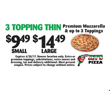 3 Topping Thin: $9.49 Small OR $14.49 Large Premium Mozzarella & up to 3 Toppings. Expires 4/28/17. Hoover location only. Extra or premium toppings, substitutions, extra sauces and dressing, tax and delivery additional. Must present coupon. Prices subject to change without notice.