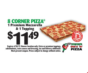 $11.49 8 Corner Pizza 1 Premium Mozzarella & 1 Topping Premium Mozzarella & 1 Topping. Expires 4/28/17. Hoover location only. Extra or premium toppings, substitutions, extra sauces and dressing, tax and delivery additional. Must present coupon. Prices subject to change without notice.