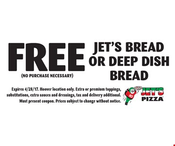 Jet's BREAD OR DEEP DISH BREAD (NO PURCHASE NECESSARY). Expires 4/28/17. Hoover location only. Extra or premium toppings, substitutions, extra sauces and dressings, tax and delivery additional. Must present coupon. Prices subject to change without notice.
