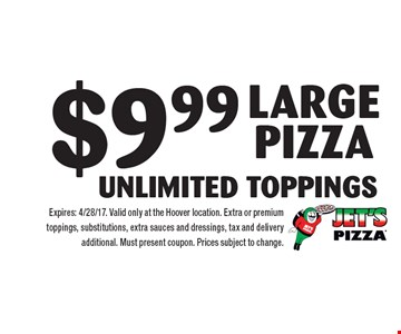 $9.99 Large pizza Unlimited Toppings. Expires: 4/28/17. Valid only at the Hoover location. Extra or premium toppings, substitutions, extra sauces and dressings, tax and delivery additional. Must present coupon. Prices subject to change.