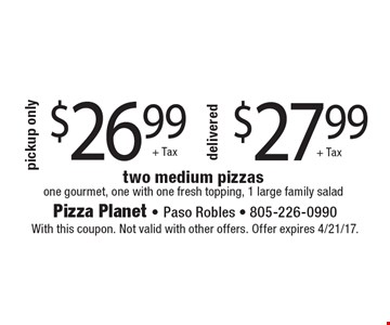 $26.99 pickup only two medium pizzas one gourmet, one with one fresh topping, 1 large family salad + Tax. $27.99 delivered two medium pizzas one gourmet, one with one fresh topping, 1 large family salad + Tax. With this coupon. Not valid with other offers. Offer expires 4/21/17.